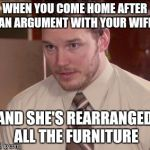 I don't know how she moved it by herself and I'm afraid to ask. But at least it's still here | WHEN YOU COME HOME AFTER AN ARGUMENT WITH YOUR WIFE AND SHE'S REARRANGED ALL THE FURNITURE | image tagged in memes,afraid to ask andy closeup | made w/ Imgflip meme maker