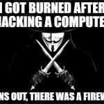 Call the firemen  | I GOT BURNED AFTER HACKING A COMPUTER TURNS OUT, THERE WAS A FIREWALL | image tagged in memes,v for vendetta | made w/ Imgflip meme maker