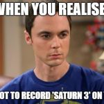 Sheldon Logic | WHEN YOU REALISE.. YOU FORGOT TO RECORD 'SATURN 3' ON YOUR DVR | image tagged in sheldon logic | made w/ Imgflip meme maker