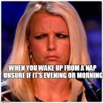 Or even if it's still PLANET EARTH zzzzzzzz | WHEN YOU WAKE UP FROM A NAP UNSURE IF IT'S EVENING OR MORNING | image tagged in confused britney | made w/ Imgflip meme maker