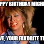 Tina Turner | HAPPY BIRTHDAY MICHAEL LOVE, YOUR FAVORITE TINA | image tagged in tina turner | made w/ Imgflip meme maker