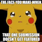 Pikachu crying | THE FACE YOU MAKE WHEN THAT ONE SUBMISSION DOESN'T GET FEATURED | image tagged in pikachu crying | made w/ Imgflip meme maker