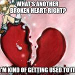 Broken Heart | WHAT'S ANOTHER BROKEN HEART, RIGHT? I'M KIND OF GETTING USED TO IT. | image tagged in broken heart | made w/ Imgflip meme maker