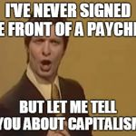 Trolololololl | I'VE NEVER SIGNED THE FRONT OF A PAYCHECK BUT LET ME TELL YOU ABOUT CAPITALISM | image tagged in trolololololl | made w/ Imgflip meme maker