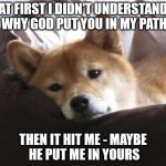 Sad Doge | AT FIRST I DIDN'T UNDERSTAND WHY GOD PUT YOU IN MY PATH THEN IT HIT ME - MAYBE HE PUT ME IN YOURS | image tagged in sad doge | made w/ Imgflip meme maker