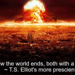 massive nuclear explosion destroying city. | This is how the world ends, both with a bang and a Twitter.   ~ T.S. Elliot's more prescient brothers. | image tagged in massive nuclear explosion destroying city | made w/ Imgflip meme maker
