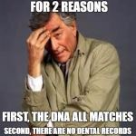 Columbo | I HATE REDNECK MURDERS FOR 2 REASONS FIRST, THE DNA ALL MATCHES SECOND, THERE ARE NO DENTAL RECORDS | image tagged in columbo | made w/ Imgflip meme maker