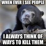 sad bear | WHEN EVER I SEE PEOPLE I ALWAYS THINK OF WAYS TO KILL THEM | image tagged in sad bear | made w/ Imgflip meme maker