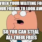 Family Guy Peter Meme | WHEN YOUR WAITING FOR YOUR FRIEND TO LOOK AWAY SO YOU CAN STEAL ALL THEIR FRIES | image tagged in memes,family guy peter | made w/ Imgflip meme maker