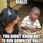 skeptical black boy | REALLY, YOU DIDN'T KNOW NOT TO RUN DOWN THE HALL? | image tagged in skeptical black boy | made w/ Imgflip meme maker