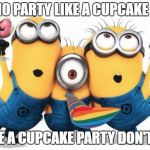 Minion party despicable me | AIN'T NO PARTY LIKE A CUPCAKE PARTY 'CAUSE A CUPCAKE PARTY DON'T STOP | image tagged in minion party despicable me | made w/ Imgflip meme maker