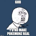 Y U No Meme | GOD Y U NO MAKE POKEMONZ REAL | image tagged in memes,y u no | made w/ Imgflip meme maker