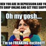 Fashion | WHEN YOU ARE IN DEPRESSION AND YOU GET TO SHOP ONLINE AND GET FREE SHIPPING! | image tagged in fashion | made w/ Imgflip meme maker