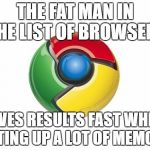 Google Chrome Meme | THE FAT MAN IN THE LIST OF BROWSERS GIVES RESULTS FAST WHILE EATING UP A LOT OF MEMORY | image tagged in memes,google chrome | made w/ Imgflip meme maker