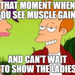 Slick Fry Meme | THAT MOMENT WHEN YOU SEE MUSCLE GAINS AND CAN'T WAIT TO SHOW THE LADIES | image tagged in memes,slick fry | made w/ Imgflip meme maker
