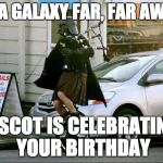 Invalid Argument Vader Meme | IN A GALAXY FAR, FAR AWAY A SCOT IS CELEBRATING YOUR BIRTHDAY | image tagged in memes,invalid argument vader | made w/ Imgflip meme maker
