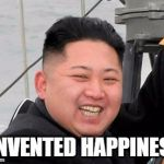 Happy Kim Jong Un | I INVENTED HAPPINESS | image tagged in happy kim jong un | made w/ Imgflip meme maker
