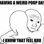 I Know That Feel Bro Meme | HAVING A WEIRD POOP DAY I KNOW THAT FEEL BRO | image tagged in memes,i know that feel bro | made w/ Imgflip meme maker