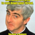 Watch the phrasing Father Ted.  | Do not swallow anything that Satan is trying to ram down your throat. Jesus comes first. | image tagged in memes,father ted,funny,satan,jesus | made w/ Imgflip meme maker