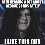 Sidious Error Meme | BEEN HEARING A LOT ABOUT GEORGE SOROS LATELY I LIKE THIS GUY | image tagged in memes,sidious error | made w/ Imgflip meme maker