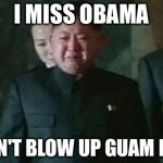 Kim Jong Un Sad Meme | I MISS OBAMA I CAN'T BLOW UP GUAM NOW | image tagged in memes,kim jong un sad | made w/ Imgflip meme maker