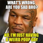 Disappointed Tyson Meme | WHAT'S WRONG, ARE YOU SAD BRO? NO, I'M JUST HAVING A WEIRD POOP DAY | image tagged in memes,disappointed tyson | made w/ Imgflip meme maker