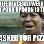 Aint Nobody Got Time For That Meme | THE DIFFERENCE BETWEEN PIZZA AND YOUR OPINION IS THAT I ASKED FOR PIZZA | image tagged in memes,aint nobody got time for that | made w/ Imgflip meme maker