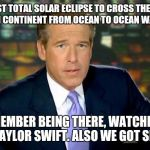 Trust me, I have journalistic integrity.  | THE LAST TOTAL SOLAR ECLIPSE TO CROSS THE NORTH AMERICAN CONTINENT FROM OCEAN TO OCEAN WAS IN 1918 I REMEMBER BEING THERE, WATCHING IT WITH  | image tagged in memes,brian williams was there | made w/ Imgflip meme maker