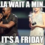 Interupting Kanye Meme | HOLLA WAIT A MIN......... IT'S A FRIDAY | image tagged in memes,interupting kanye | made w/ Imgflip meme maker