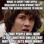 Conspiracy Keanu Meme | WHAT IF EVERY TIME APPLE REALEASES A NEW IPHONE THEY MAKE THE SCREEN EASIER TO BREAK SO THAT PEOPLE WILL HAVE TO BUY ANOTHER ONE.SO THAT WAY | image tagged in memes,conspiracy keanu | made w/ Imgflip meme maker