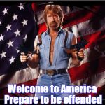 Chuck Norris US Flag | Welcome to America  Prepare to be offended | image tagged in chuck norris us flag | made w/ Imgflip meme maker