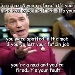 Picard Wtf Meme | if you're a nazi & you're fired..it's your fault if you're a nazi & you're fired...it's your fault you're a nazi and you're fired..it's your | image tagged in memes,picard wtf | made w/ Imgflip meme maker