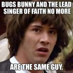 Conspiracy Keanu Meme | BUGS BUNNY AND THE LEAD SINGER OF FAITH NO MORE ARE THE SAME GUY. | image tagged in memes,conspiracy keanu | made w/ Imgflip meme maker