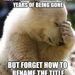 Facepalm Bear Meme | WHEN YOU CREATE A NEW IMGFLIP ACCOUNT AFTER YEARS OF BEING GONE BUT FORGET HOW TO RENAME THE TITLE ON ANY OF YOUR IMAGES | image tagged in memes,facepalm bear | made w/ Imgflip meme maker
