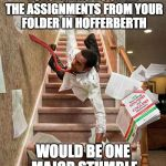 Falling down the stairs | FORGETTING TO GRAB THE ASSIGNMENTS FROM YOUR FOLDER IN HOFFERBERTH WOULD BE ONE MAJOR STUMBLE | image tagged in falling down the stairs | made w/ Imgflip meme maker