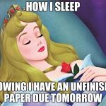 sleeping beauty | HOW I SLEEP KNOWING I HAVE AN UNFINISHED PAPER DUE TOMORROW | image tagged in sleeping beauty | made w/ Imgflip meme maker