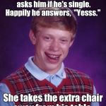 "Bad Luck Brian Meme | A pretty girl at a restaurant asks him if he's single. Happily he answers,  ""Yesss."" She takes the extra chair away from his table. 