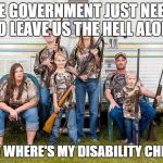 rednecks | THE GOVERNMENT JUST NEEDS TO LEAVE US THE HELL ALONE NOW WHERE'S MY DISABILITY CHECK? | image tagged in rednecks | made w/ Imgflip meme maker