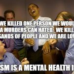 And then I said Obama Meme | IF WE KILLED ONE PERSON WE WOULD BE A MURDERS CAN HATED.  WE KILLED THOUSANDS OF PEOPLE AND WE ARE LOVED. STATISM IS A MENTAL HEALTH ISSUE | image tagged in memes,and then i said obama | made w/ Imgflip meme maker