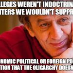 Really Evil College Teacher Meme | IF COLLEGES WEREN'T INDOCTRINATION CENTERS WE WOULDN'T SUPPRESS ECONOMIC POLITICAL OR FOREIGN POLICY EDUCATION THAT THE OLIGARCHY DOESN'T LI | image tagged in memes,really evil college teacher | made w/ Imgflip meme maker