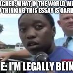 Legally Blind | TEACHER: WHAT IN THE WORLD WERE YOU THINKING THIS ESSAY IS GARBAGE ME: I'M LEGALLY BLIND | image tagged in legally blind | made w/ Imgflip meme maker