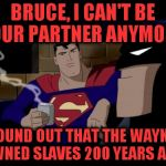 Let's bring this discussion into all aspects of life. | BRUCE, I CAN'T BE YOUR PARTNER ANYMORE. I FOUND OUT THAT THE WAYNES OWNED SLAVES 200 YEARS AGO. | image tagged in memes,batman and superman,slavery,antifa,let it go | made w/ Imgflip meme maker