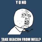 Y U No Meme | Y U NO TAKE BEACON FROM WELL? | image tagged in memes,y u no | made w/ Imgflip meme maker