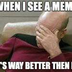Captain Picard Facepalm Meme | WHEN I SEE A MEME THAT'S WAY BETTER THEN MINE | image tagged in memes,captain picard facepalm | made w/ Imgflip meme maker