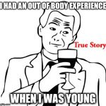 True Story Meme | I HAD AN OUT OF BODY EXPERIENCE WHEN I WAS YOUNG | image tagged in memes,true story,young,true | made w/ Imgflip meme maker