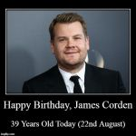 Happy Birthday, James Corden! | Happy Birthday, James Corden | 39 Years Old Today (22nd August) | image tagged in funny,demotivationals,james corden,tv shows | made w/ Imgflip demotivational maker
