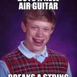 Bad Luck Brian Meme | BUYS A NEW AIR GUITAR BREAKS A STRING | image tagged in memes,bad luck brian,air guitar,funny | made w/ Imgflip meme maker