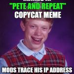"Bad Luck Brian Meme | MAKES A: MODS TRACE HIS IP ADDRESS AND CUT HIS THROAT. ""PETE AND REPEAT"" COPYCAT MEME 