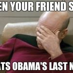 WHEN YOUR FRIEND SAYS WHATS OBAMA'S LAST NAME | image tagged in memes,captain picard facepalm | made w/ Imgflip meme maker