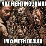 zombies | IM NOT FIGHTING ZOMBIES IM A METH DEALER | image tagged in zombies | made w/ Imgflip meme maker